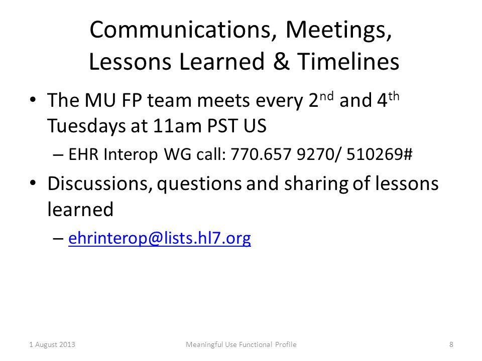 Communications, Meetings, Lessons Learned & Timelines The MU FP team meets every 2 nd and 4 th Tuesdays at 11am PST US – EHR Interop WG call: 770.657 9270/ 510269# Discussions, questions and sharing of lessons learned – ehrinterop@lists.hl7.org ehrinterop@lists.hl7.org 1 August 2013Meaningful Use Functional Profile8