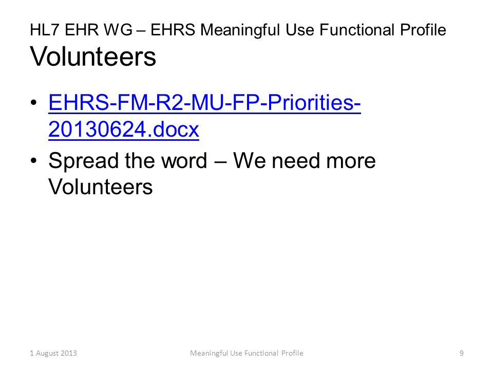 HL7 EHR WG – EHRS Meaningful Use Functional Profile Volunteers EHRS-FM-R2-MU-FP-Priorities- 20130624.docxEHRS-FM-R2-MU-FP-Priorities- 20130624.docx Spread the word – We need more Volunteers 1 August 2013Meaningful Use Functional Profile9