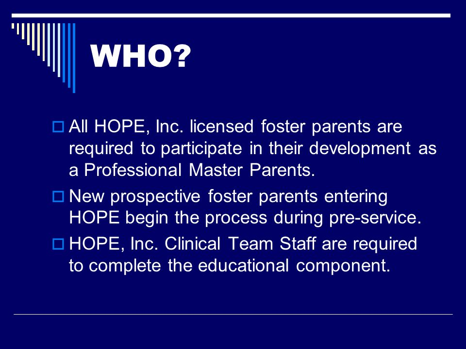 WHO?  All HOPE, Inc. licensed foster parents are required to participate in their development as a Professional Master Parents.  New prospective fos
