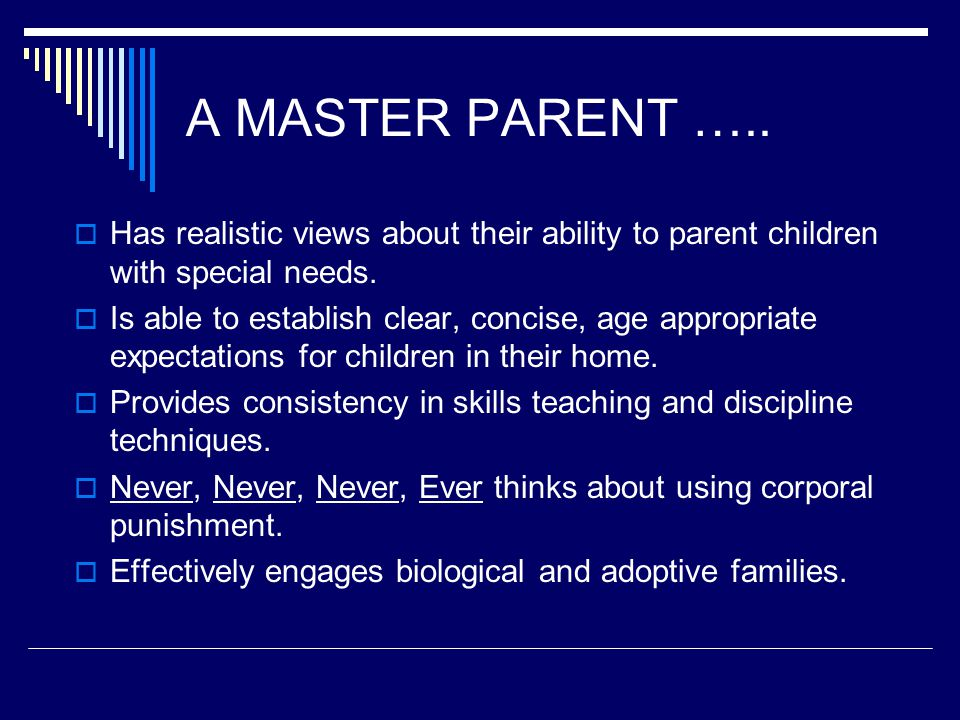 A MASTER PARENT …..  Has realistic views about their ability to parent children with special needs.  Is able to establish clear, concise, age approp