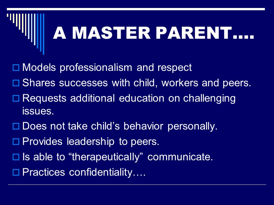 A Master Parent …  Advocates for children by making sure they receive needed medical, dental, therapy, medication management, recreation, and educational needs as they are required or needed.
