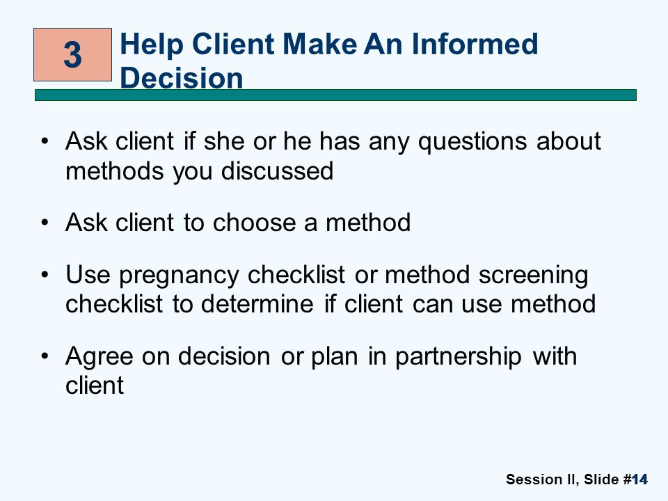 Session II, Slide #1414 Ask client if she or he has any questions about methods you discussed Ask client to choose a method Use pregnancy checklist or method screening checklist to determine if client can use method Agree on decision or plan in partnership with client 3 Help Client Make An Informed Decision