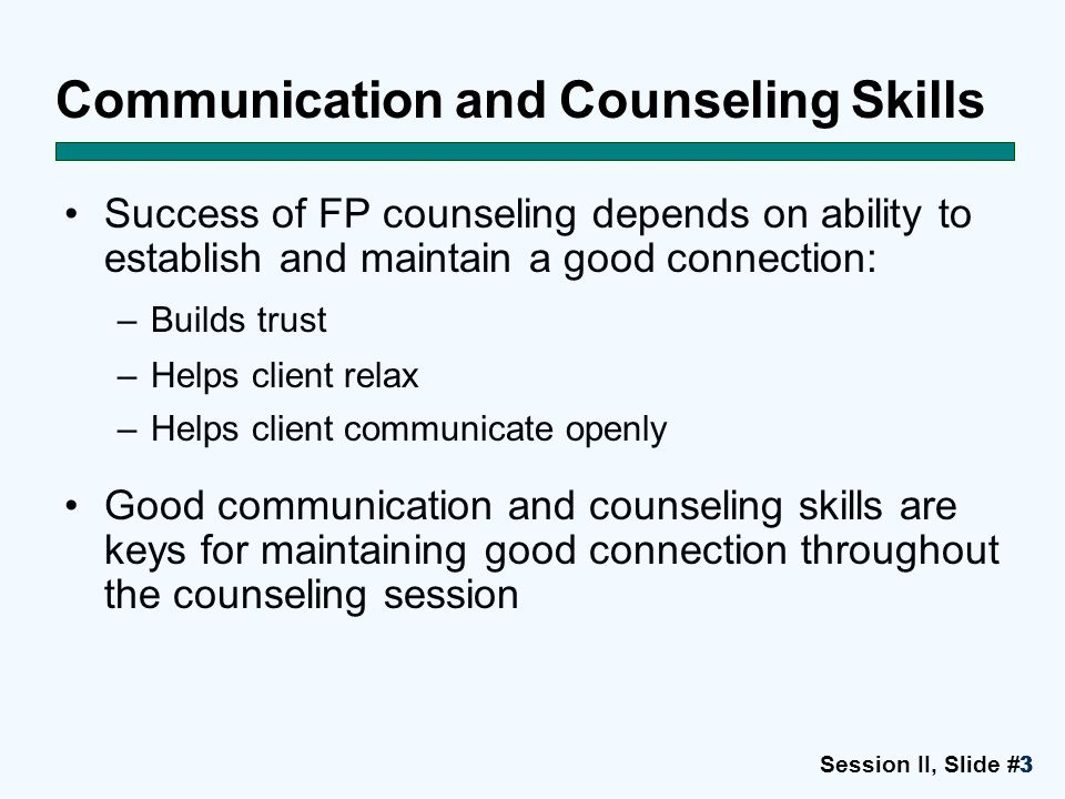 Session II, Slide #4444 Communicating Effectively and Maintaining Rapport Show respect Be relaxed, friendly and attentive Use simple, clear language Use open-ended and probing questions appropriately Listen carefully to client Ask client about feelings Encourage client participation Explain what will occur during visit and procedures Ensure client understanding and correct misunderstandings Use job aids appropriately Correctly record information on data-collection forms