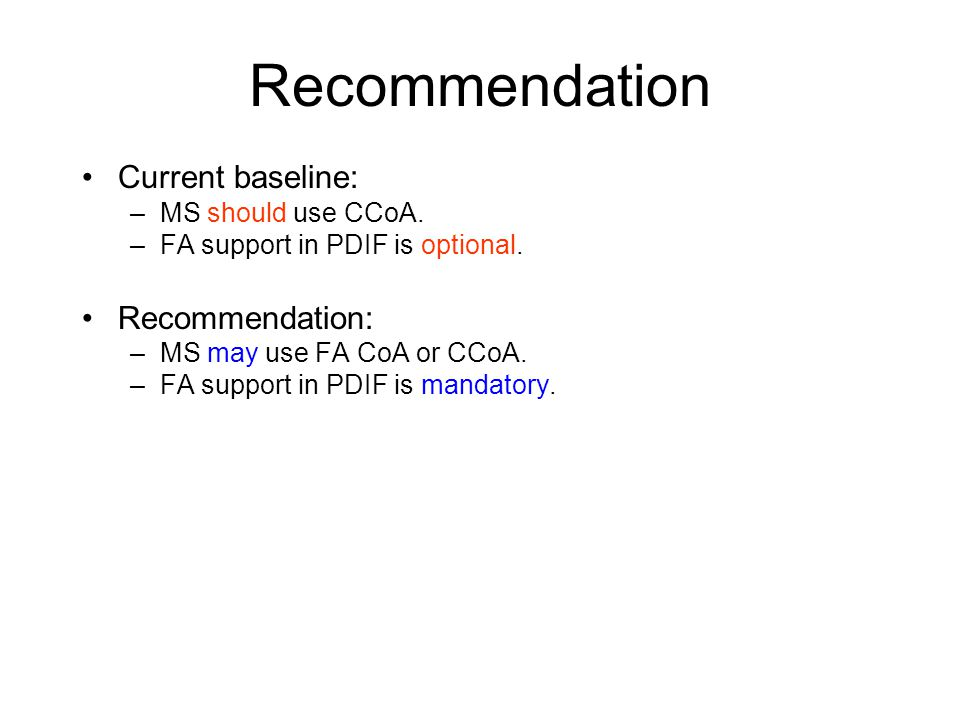 Recommendation Current baseline: –MS should use CCoA. –FA support in PDIF is optional. Recommendation: –MS may use FA CoA or CCoA. –FA support in PDIF