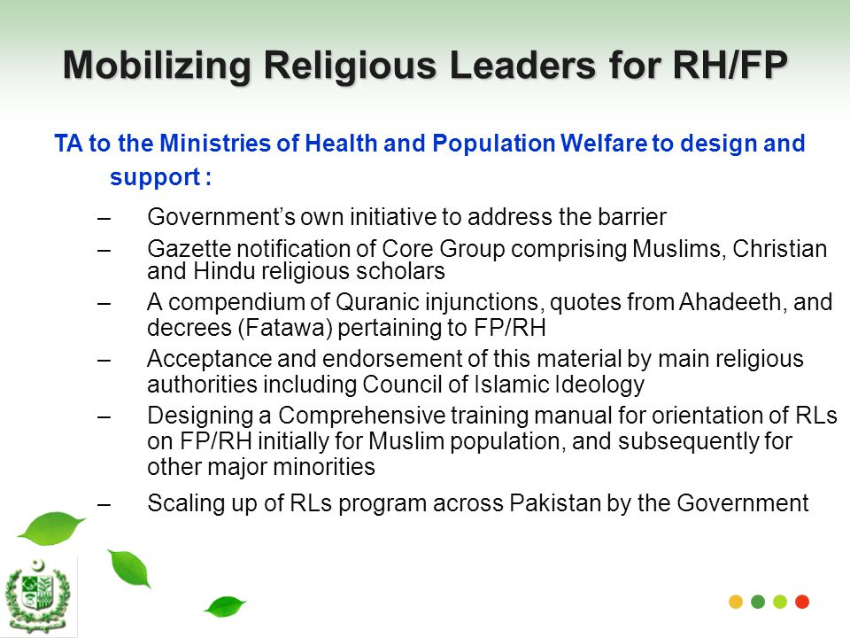 Mobilizing Religious Leaders for RH/FP TA to the Ministries of Health and Population Welfare to design and support : –Government's own initiative to address the barrier –Gazette notification of Core Group comprising Muslims, Christian and Hindu religious scholars –A compendium of Quranic injunctions, quotes from Ahadeeth, and decrees (Fatawa) pertaining to FP/RH –Acceptance and endorsement of this material by main religious authorities including Council of Islamic Ideology –Designing a Comprehensive training manual for orientation of RLs on FP/RH initially for Muslim population, and subsequently for other major minorities –Scaling up of RLs program across Pakistan by the Government