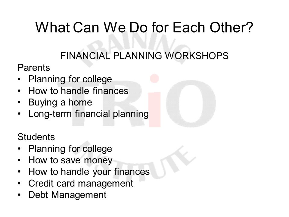 What Can We Do for Each Other? FINANCIAL PLANNING WORKSHOPS Parents Planning for college How to handle finances Buying a home Long-term financial plan