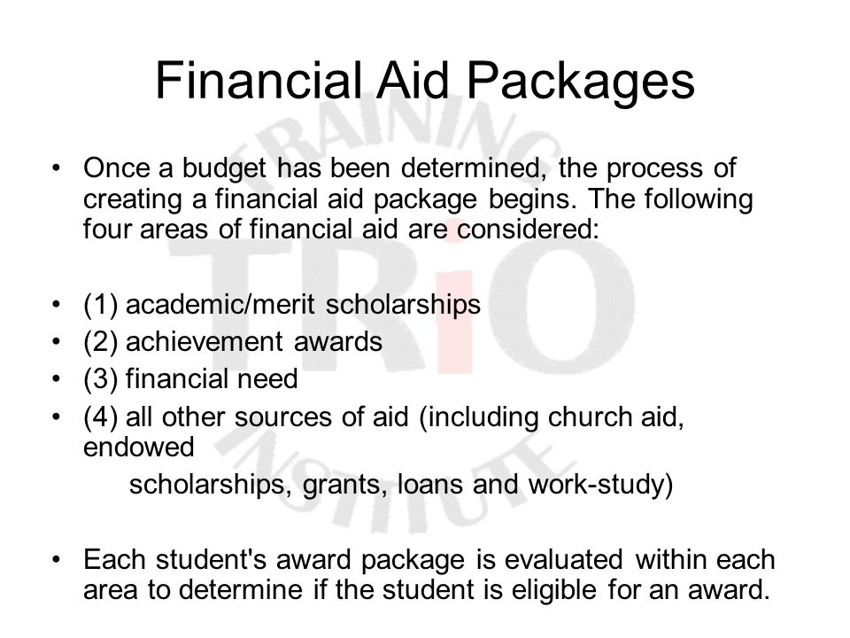 Financial Aid Packages Once a budget has been determined, the process of creating a financial aid package begins. The following four areas of financia