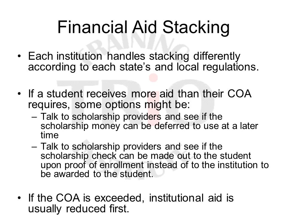 Financial Aid Stacking Each institution handles stacking differently according to each state's and local regulations. If a student receives more aid t