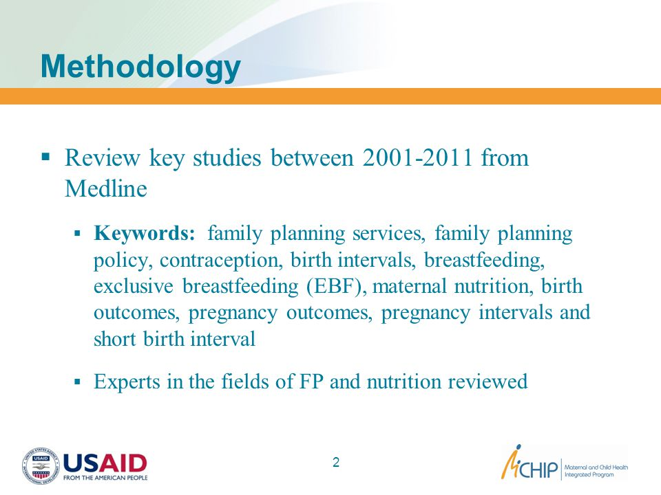Methodology  Review key studies between 2001-2011 from Medline  Keywords: family planning services, family planning policy, contraception, birth intervals, breastfeeding, exclusive breastfeeding (EBF), maternal nutrition, birth outcomes, pregnancy outcomes, pregnancy intervals and short birth interval  Experts in the fields of FP and nutrition reviewed 2
