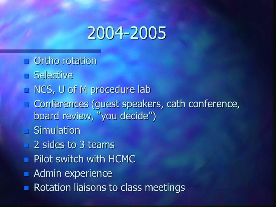 2004-2005 n Ortho rotation n Selective n NCS, U of M procedure lab n Conferences (guest speakers, cath conference, board review, you decide ) n Simulation n 2 sides to 3 teams n Pilot switch with HCMC n Admin experience n Rotation liaisons to class meetings