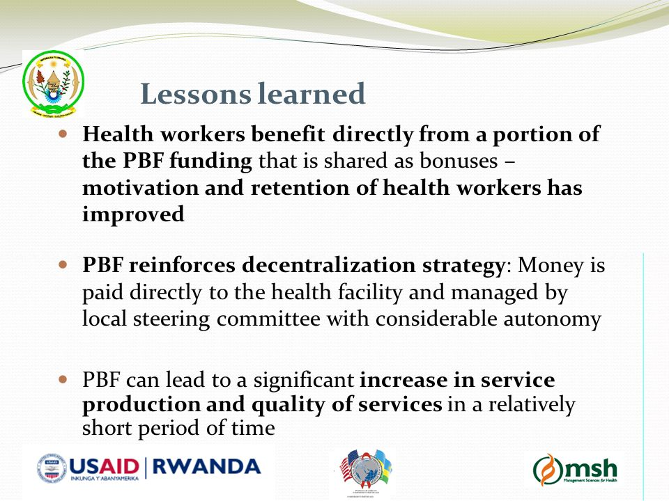 Lessons learned Health workers benefit directly from a portion of the PBF funding that is shared as bonuses – motivation and retention of health workers has improved PBF reinforces decentralization strategy: Money is paid directly to the health facility and managed by local steering committee with considerable autonomy PBF can lead to a significant increase in service production and quality of services in a relatively short period of time