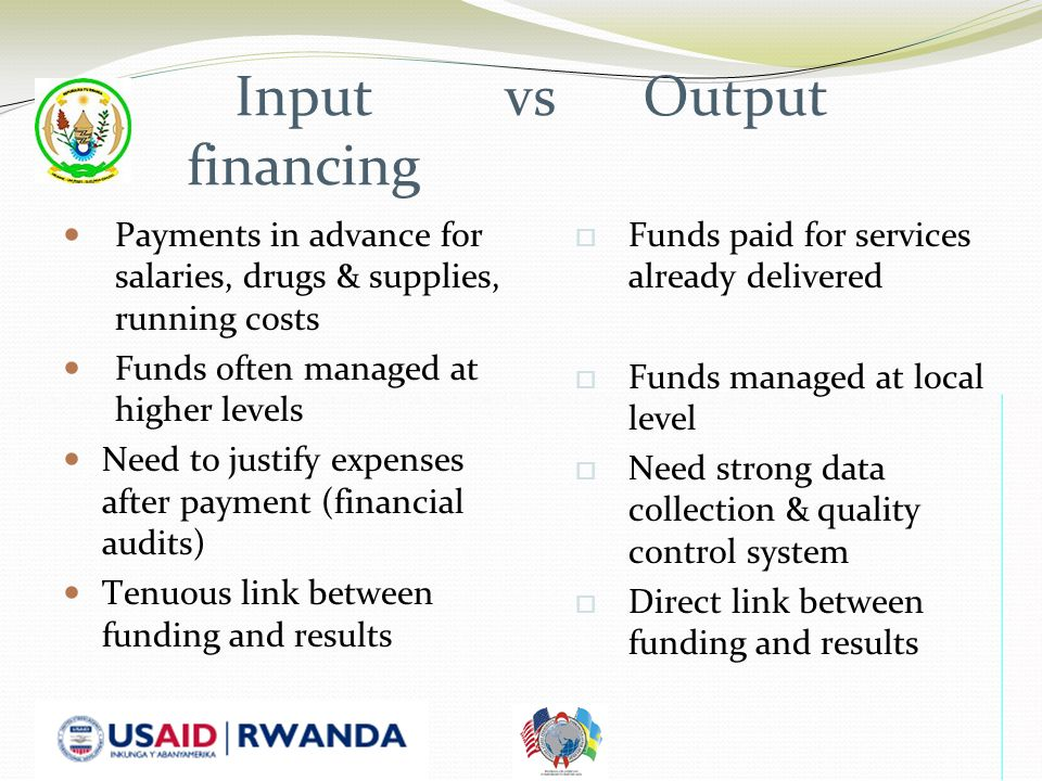 Input vs Output financing Payments in advance for salaries, drugs & supplies, running costs Funds often managed at higher levels Need to justify expenses after payment (financial audits) Tenuous link between funding and results  Funds paid for services already delivered  Funds managed at local level  Need strong data collection & quality control system  Direct link between funding and results