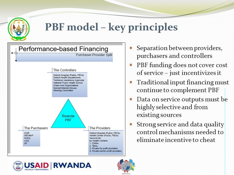 PBF model – key principles Separation between providers, purchasers and controllers PBF funding does not cover cost of service – just incentivizes it Traditional input financing must continue to complement PBF Data on service outputs must be highly selective and from existing sources Strong service and data quality control mechanisms needed to eliminate incentive to cheat