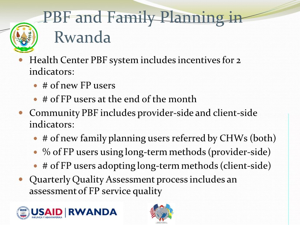 PBF and Family Planning in Rwanda Health Center PBF system includes incentives for 2 indicators: # of new FP users # of FP users at the end of the month Community PBF includes provider-side and client-side indicators: # of new family planning users referred by CHWs (both) % of FP users using long-term methods (provider-side) # of FP users adopting long-term methods (client-side) Quarterly Quality Assessment process includes an assessment of FP service quality
