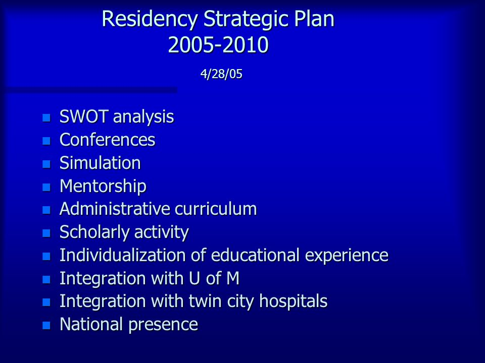 Residency Strategic Plan 2005-2010 4/28/05 n SWOT analysis n Conferences n Simulation n Mentorship n Administrative curriculum n Scholarly activity n