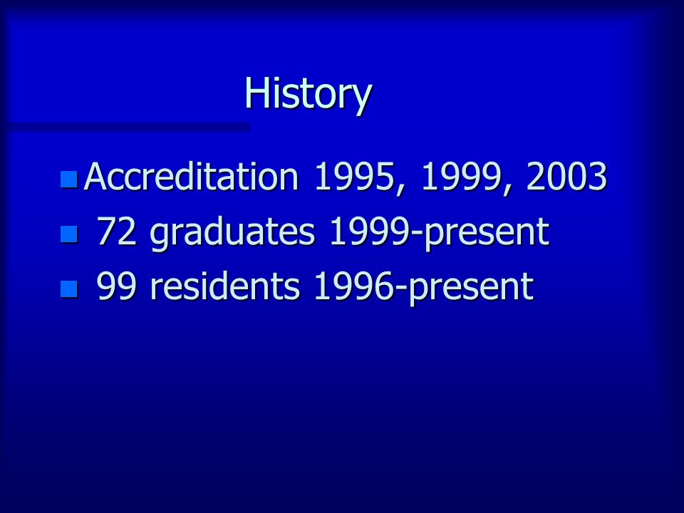 History n Accreditation 1995, 1999, 2003 n 72 graduates 1999-present n 99 residents 1996-present