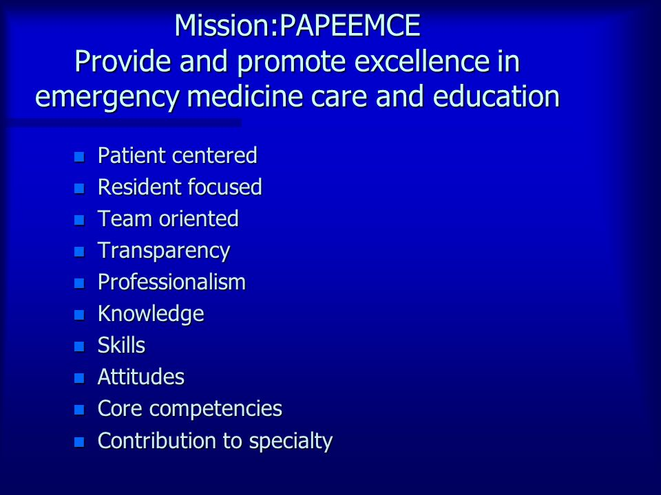 Mission:PAPEEMCE Provide and promote excellence in emergency medicine care and education n Patient centered n Resident focused n Team oriented n Transparency n Professionalism n Knowledge n Skills n Attitudes n Core competencies n Contribution to specialty