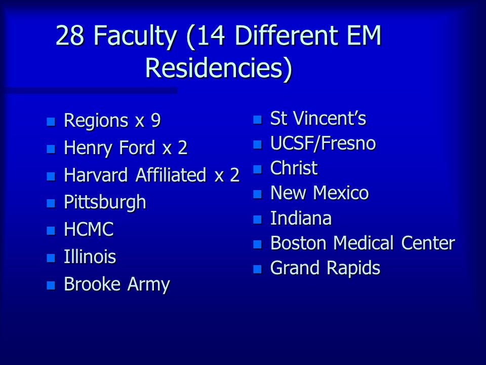 28 Faculty (14 Different EM Residencies) n Regions x 9 n Henry Ford x 2 n Harvard Affiliated x 2 n Pittsburgh n HCMC n Illinois n Brooke Army n St Vin