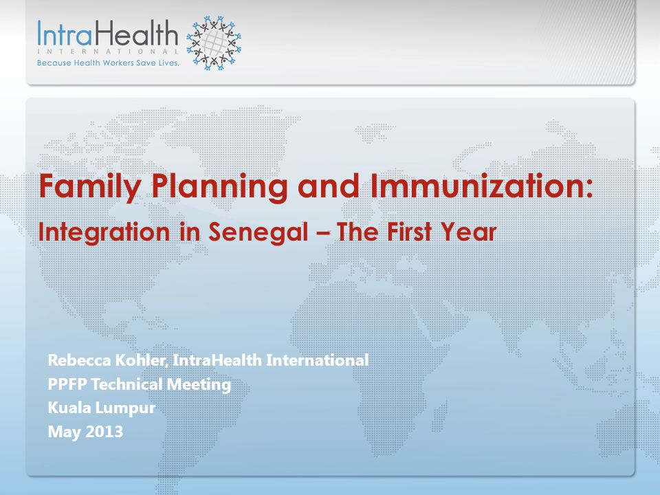 Rebecca Kohler, IntraHealth International PPFP Technical Meeting Kuala Lumpur May 2013 Family Planning and Immunization: Integration in Senegal – The