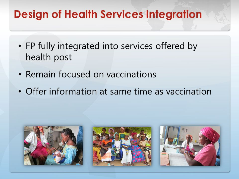 Design of Health Services Integration FP fully integrated into services offered by health post Remain focused on vaccinations Offer information at same time as vaccination
