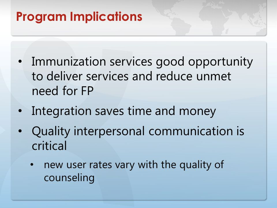 Program Implications Immunization services good opportunity to deliver services and reduce unmet need for FP Integration saves time and money Quality