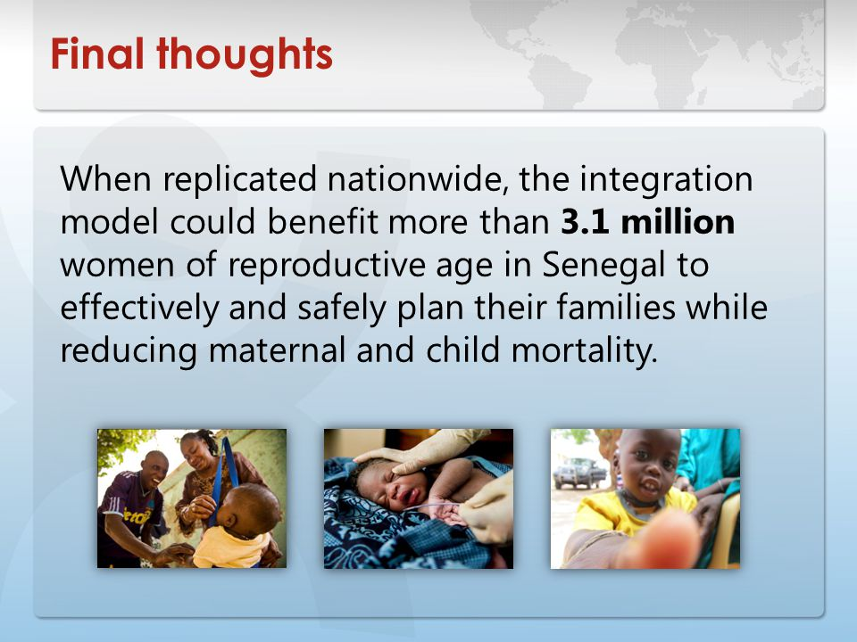 Final thoughts When replicated nationwide, the integration model could benefit more than 3.1 million women of reproductive age in Senegal to effectively and safely plan their families while reducing maternal and child mortality.