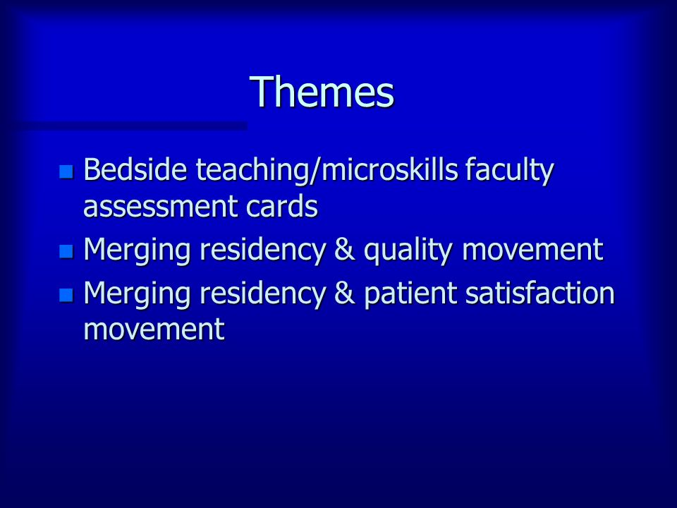Themes n Bedside teaching/microskills faculty assessment cards n Merging residency & quality movement n Merging residency & patient satisfaction movement