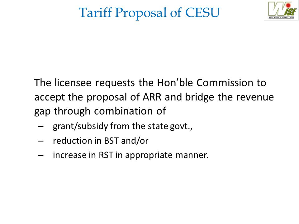 Tariff Proposal of CESU The licensee requests the Hon'ble Commission to accept the proposal of ARR and bridge the revenue gap through combination of –