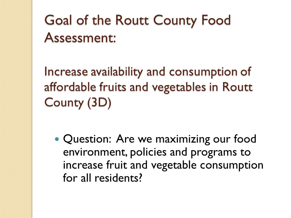 Goal of the Routt County Food Assessment: Increase availability and consumption of affordable fruits and vegetables in Routt County (3D) Question: Are we maximizing our food environment, policies and programs to increase fruit and vegetable consumption for all residents?