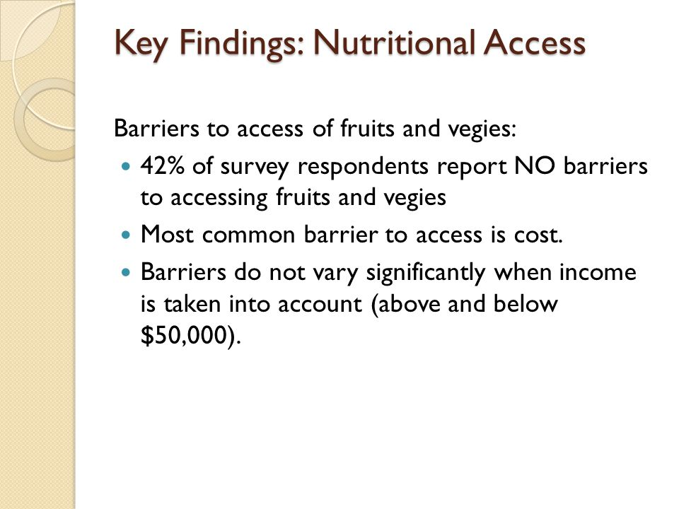 Key Findings: Nutritional Access Barriers to access of fruits and vegies: 42% of survey respondents report NO barriers to accessing fruits and vegies Most common barrier to access is cost.
