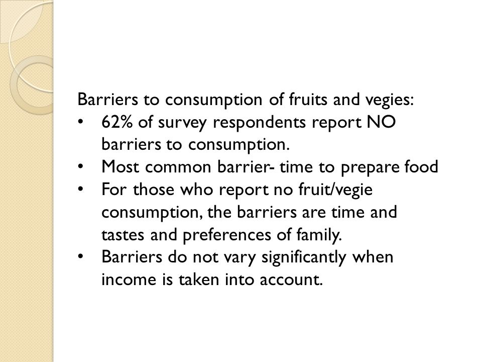 Barriers to consumption of fruits and vegies: 62% of survey respondents report NO barriers to consumption. Most common barrier- time to prepare food F