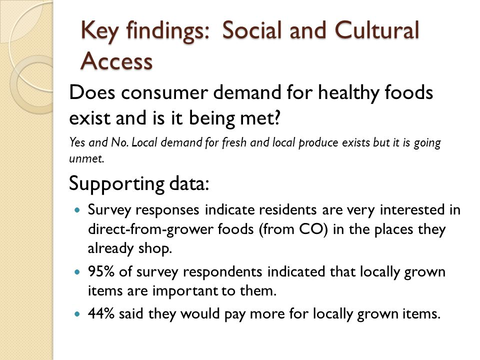 Key findings: Social and Cultural Access Does consumer demand for healthy foods exist and is it being met? Yes and No. Local demand for fresh and loca
