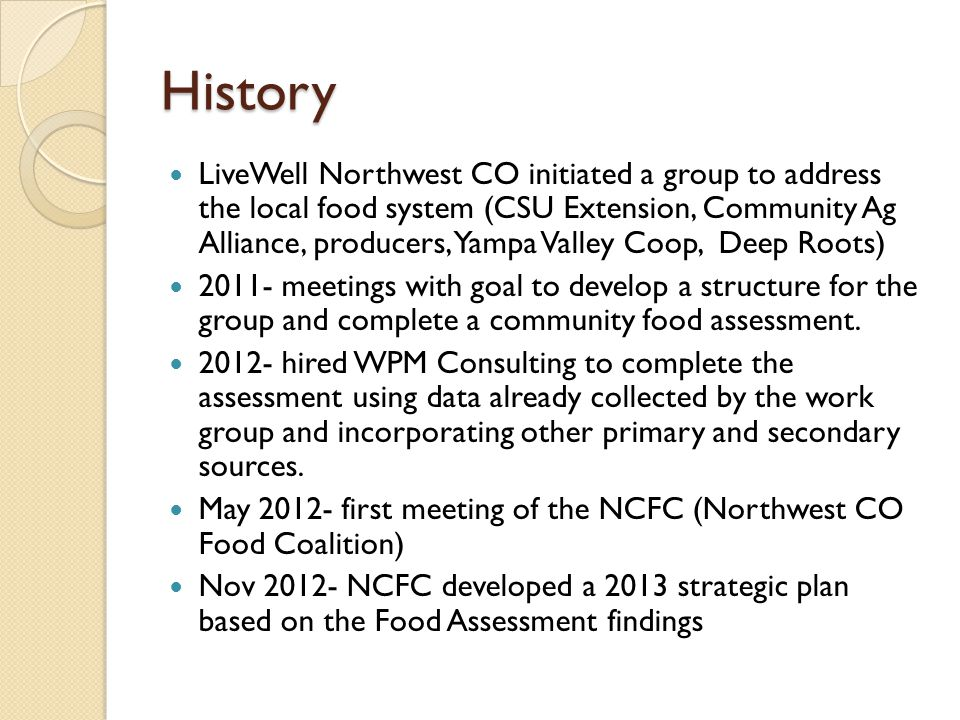 History LiveWell Northwest CO initiated a group to address the local food system (CSU Extension, Community Ag Alliance, producers, Yampa Valley Coop, Deep Roots) 2011- meetings with goal to develop a structure for the group and complete a community food assessment.