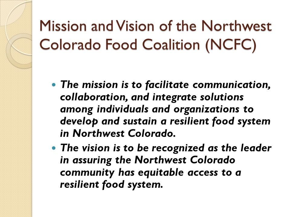 Mission and Vision of the Northwest Colorado Food Coalition (NCFC) The mission is to facilitate communication, collaboration, and integrate solutions