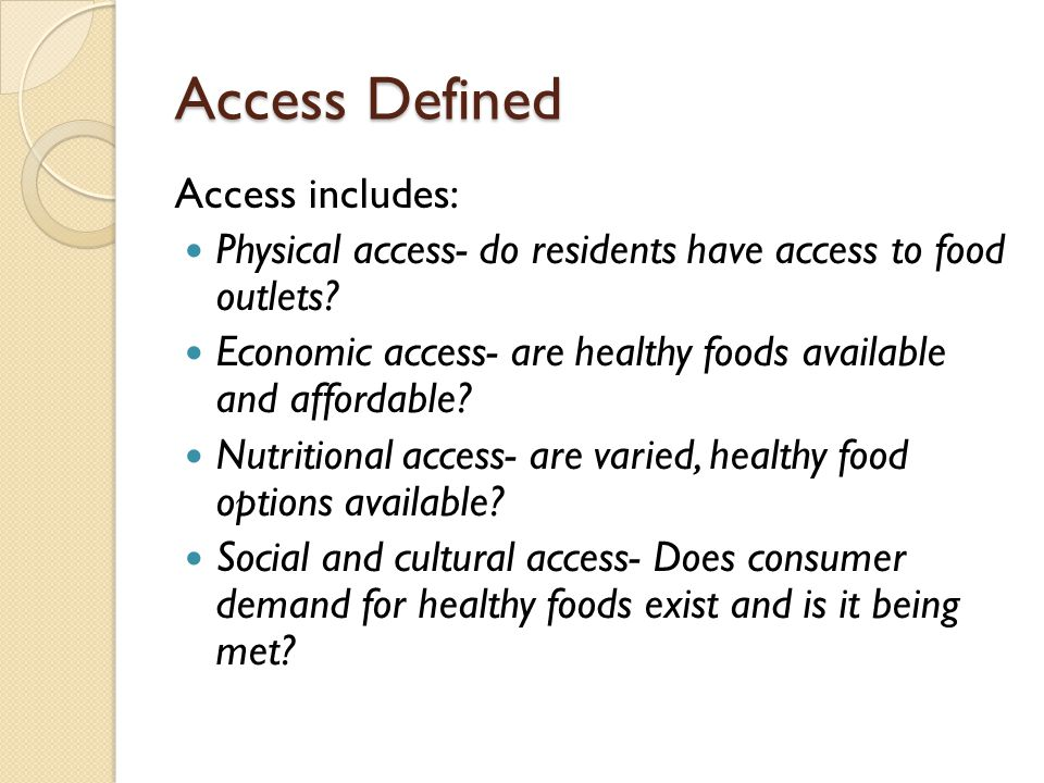 Access Defined Access includes: Physical access- do residents have access to food outlets? Economic access- are healthy foods available and affordable