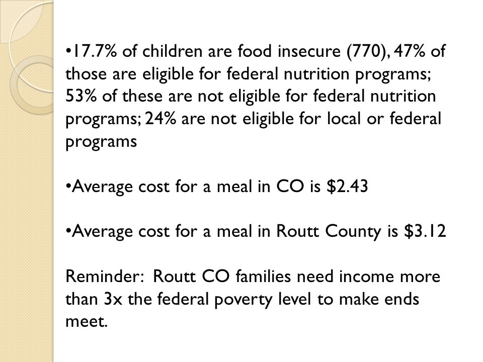 17.7% of children are food insecure (770), 47% of those are eligible for federal nutrition programs; 53% of these are not eligible for federal nutrition programs; 24% are not eligible for local or federal programs Average cost for a meal in CO is $2.43 Average cost for a meal in Routt County is $3.12 Reminder: Routt CO families need income more than 3x the federal poverty level to make ends meet.