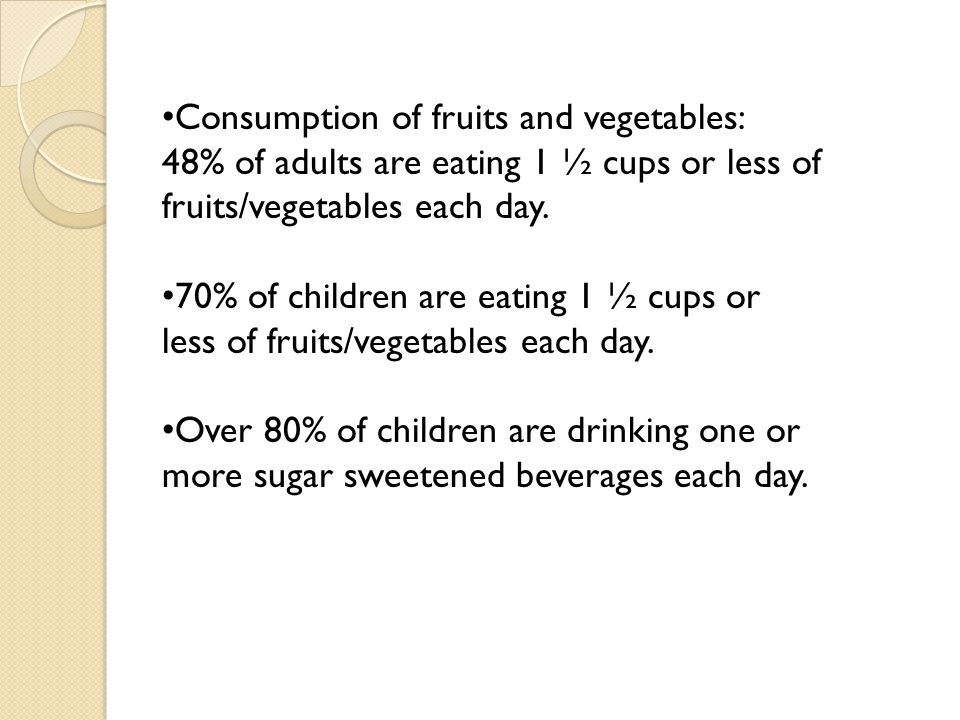 Consumption of fruits and vegetables: 48% of adults are eating 1 ½ cups or less of fruits/vegetables each day. 70% of children are eating 1 ½ cups or