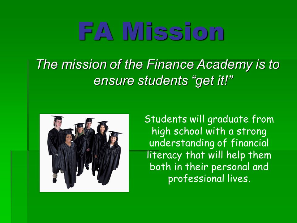 FA Mission The mission of the Finance Academy is to ensure students get it! Students will graduate from high school with a strong understanding of financial literacy that will help them both in their personal and professional lives.