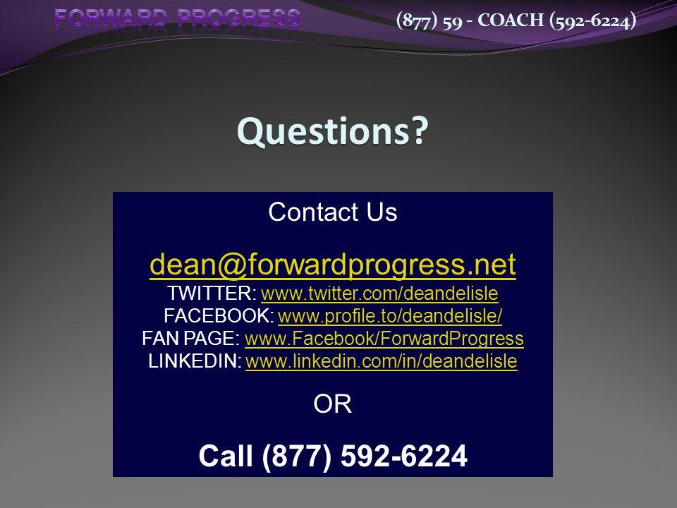 Contact Us dean@forwardprogress.net TWITTER: www.twitter.com/deandelislewww.twitter.com/deandelisle FACEBOOK: www.profile.to/deandelisle/www.profile.to/deandelisle/ FAN PAGE: www.Facebook/ForwardProgresswww.Facebook/ForwardProgress LINKEDIN: www.linkedin.com/in/deandelislewww.linkedin.com/in/deandelisle OR Call (877) 592-6224 Questions