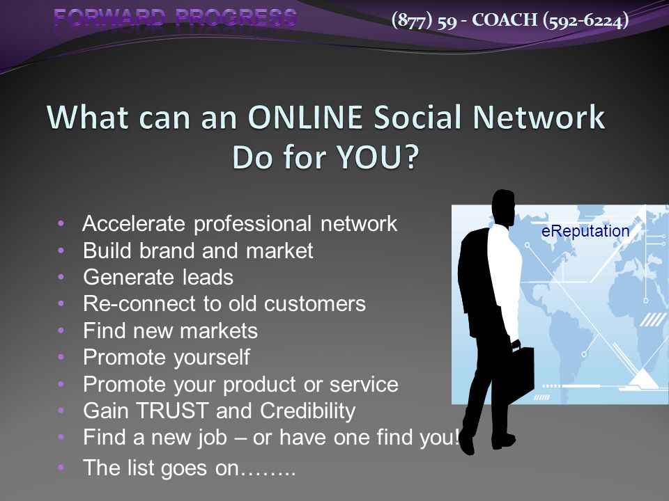 (877) 59 - COACH (592-6224) Accelerate professional network Build brand and market Generate leads Re-connect to old customers Find new markets Promote yourself Promote your product or service Gain TRUST and Credibility Find a new job – or have one find you.