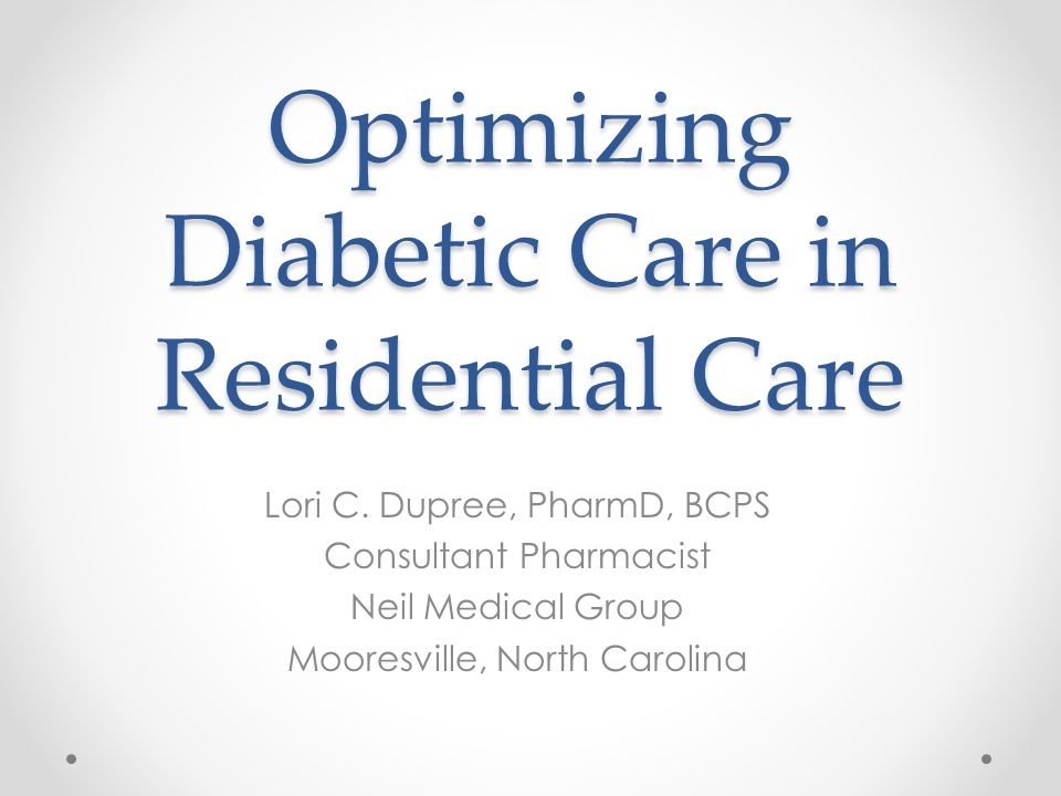 Optimizing Diabetic Care in Residential Care Lori C. Dupree, PharmD, BCPS Consultant Pharmacist Neil Medical Group Mooresville, North Carolina