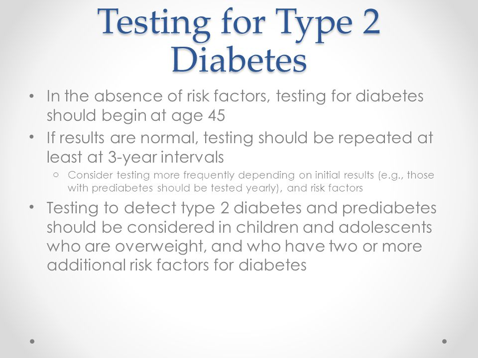Testing for Type 2 Diabetes In the absence of risk factors, testing for diabetes should begin at age 45 If results are normal, testing should be repeated at least at 3-year intervals oConsider testing more frequently depending on initial results (e.g., those with prediabetes should be tested yearly), and risk factors Testing to detect type 2 diabetes and prediabetes should be considered in children and adolescents who are overweight, and who have two or more additional risk factors for diabetes