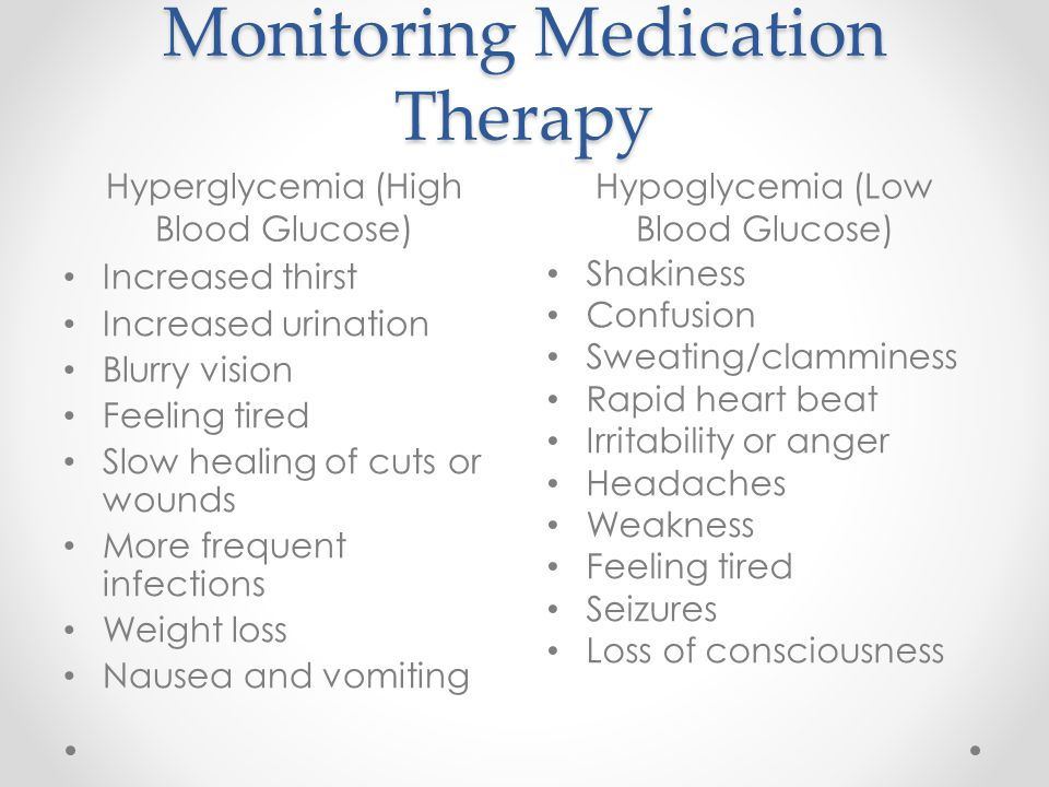 Monitoring Medication Therapy Hyperglycemia (High Blood Glucose) Hypoglycemia (Low Blood Glucose) Increased thirst Increased urination Blurry vision Feeling tired Slow healing of cuts or wounds More frequent infections Weight loss Nausea and vomiting Shakiness Confusion Sweating/clamminess Rapid heart beat Irritability or anger Headaches Weakness Feeling tired Seizures Loss of consciousness
