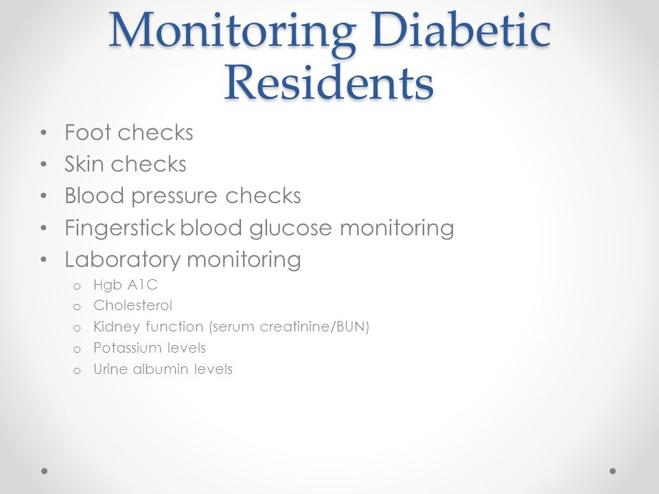 Monitoring Diabetic Residents Foot checks Skin checks Blood pressure checks Fingerstick blood glucose monitoring Laboratory monitoring o Hgb A1C o Cholesterol o Kidney function (serum creatinine/BUN) o Potassium levels o Urine albumin levels