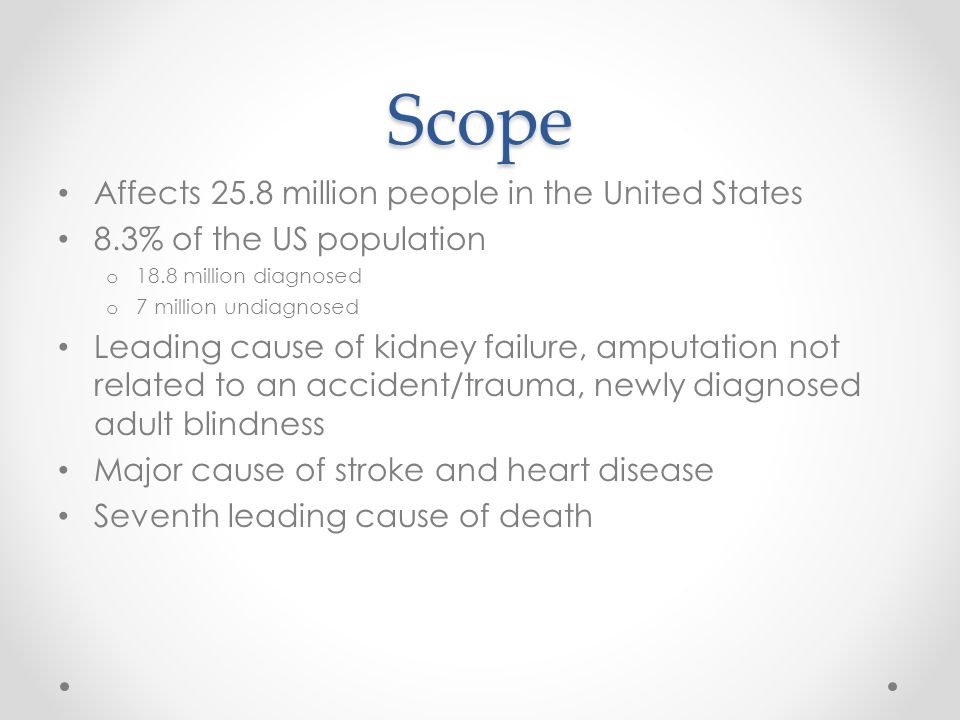 Scope Affects 25.8 million people in the United States 8.3% of the US population o 18.8 million diagnosed o 7 million undiagnosed Leading cause of kidney failure, amputation not related to an accident/trauma, newly diagnosed adult blindness Major cause of stroke and heart disease Seventh leading cause of death