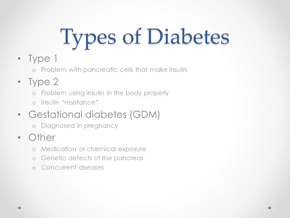 Types of Diabetes Type 1 o Problem with pancreatic cells that make insulin Type 2 o Problem using insulin in the body properly o Insulin resistance Gestational diabetes (GDM) o Diagnosed in pregnancy Other o Medication or chemical exposure o Genetic defects of the pancreas o Concurrent diseases