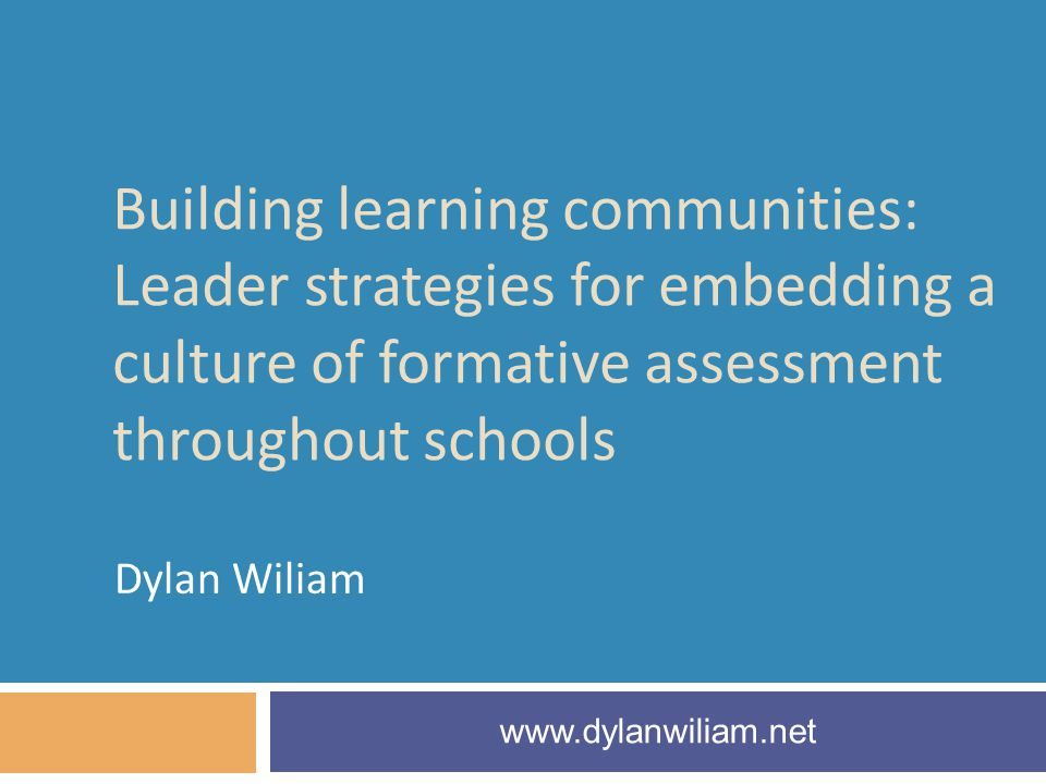 Building learning communities: Leader strategies for embedding a culture of formative assessment throughout schools Dylan Wiliam www.dylanwiliam.net