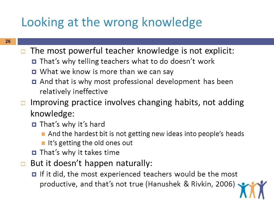 Looking at the wrong knowledge 26  The most powerful teacher knowledge is not explicit:  That's why telling teachers what to do doesn't work  What we know is more than we can say  And that is why most professional development has been relatively ineffective  Improving practice involves changing habits, not adding knowledge:  That's why it's hard And the hardest bit is not getting new ideas into people's heads It's getting the old ones out  That's why it takes time  But it doesn't happen naturally:  If it did, the most experienced teachers would be the most productive, and that's not true (Hanushek & Rivkin, 2006)