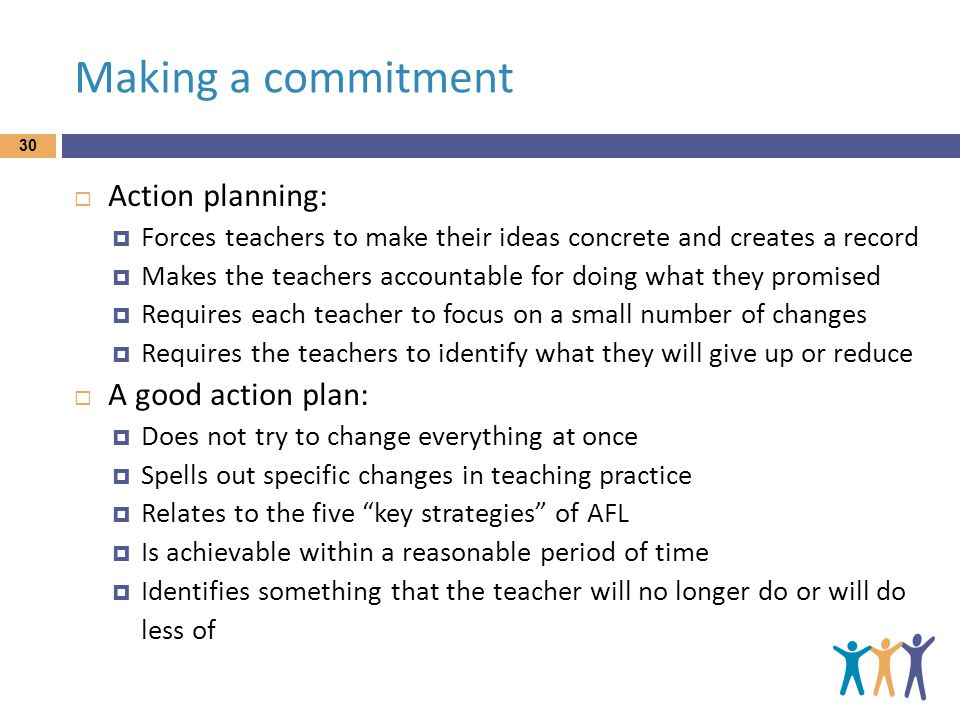 Making a commitment 30  Action planning:  Forces teachers to make their ideas concrete and creates a record  Makes the teachers accountable for doing what they promised  Requires each teacher to focus on a small number of changes  Requires the teachers to identify what they will give up or reduce  A good action plan:  Does not try to change everything at once  Spells out specific changes in teaching practice  Relates to the five key strategies of AFL  Is achievable within a reasonable period of time  Identifies something that the teacher will no longer do or will do less of