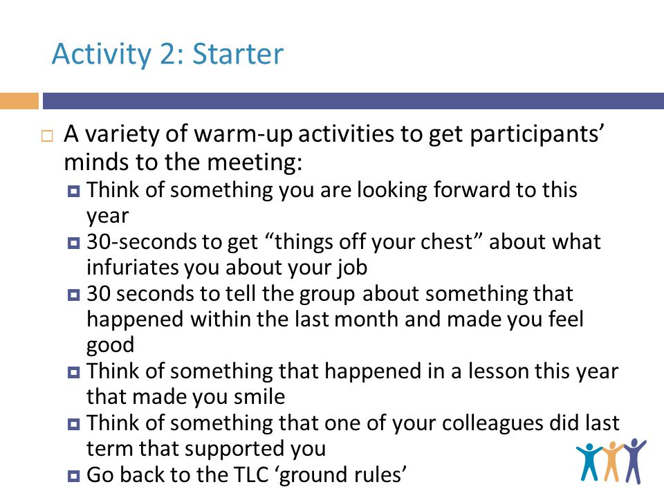 Activity 2: Starter  A variety of warm-up activities to get participants' minds to the meeting:  Think of something you are looking forward to this year  30-seconds to get things off your chest about what infuriates you about your job  30 seconds to tell the group about something that happened within the last month and made you feel good  Think of something that happened in a lesson this year that made you smile  Think of something that one of your colleagues did last term that supported you  Go back to the TLC 'ground rules'